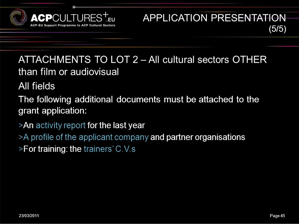 23/03/2011Page 45 APPLICATION PRESENTATION ATTACHMENTS TO LOT 2 – All cultural sectors OTHER than film or audiovisual All fields The following additio