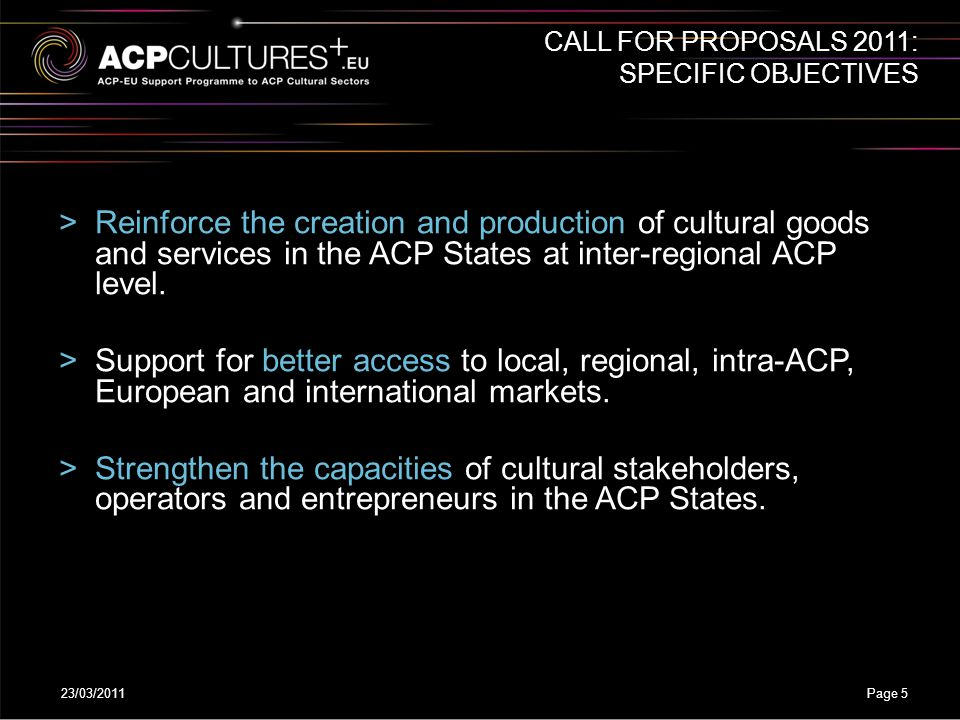 23/03/2011Page 5 >Reinforce the creation and production of cultural goods and services in the ACP States at inter-regional ACP level. >Support for bet