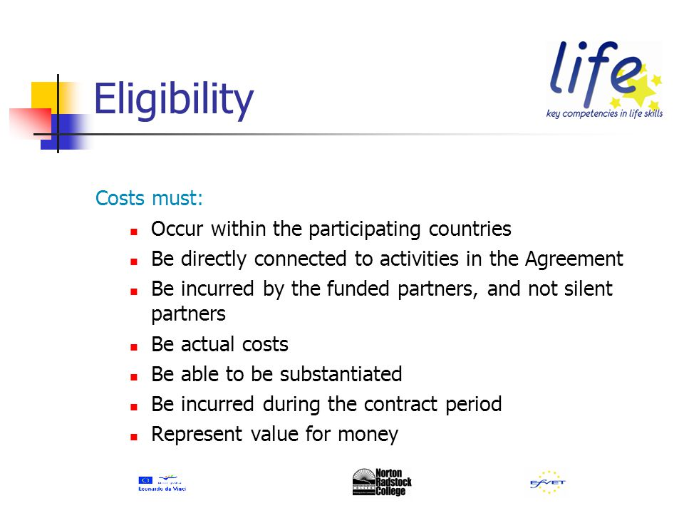 Eligibility Costs must: Occur within the participating countries Be directly connected to activities in the Agreement Be incurred by the funded partners, and not silent partners Be actual costs Be able to be substantiated Be incurred during the contract period Represent value for money
