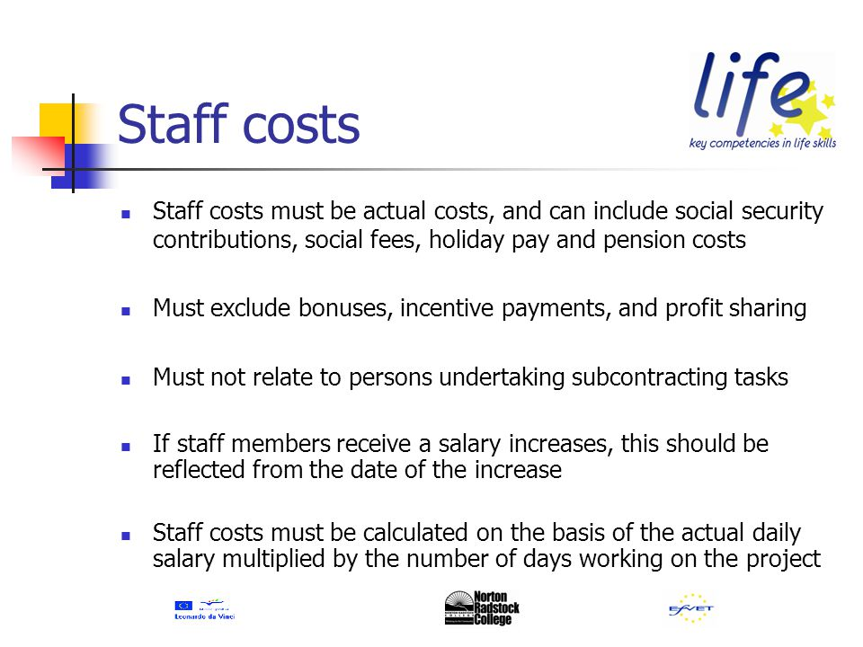 Staff costs Staff costs must be actual costs, and can include social security contributions, social fees, holiday pay and pension costs Must exclude bonuses, incentive payments, and profit sharing Must not relate to persons undertaking subcontracting tasks If staff members receive a salary increases, this should be reflected from the date of the increase Staff costs must be calculated on the basis of the actual daily salary multiplied by the number of days working on the project