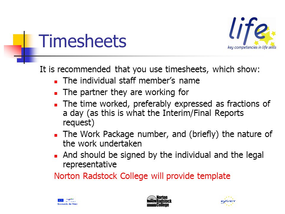 Timesheets It is recommended that you use timesheets, which show: The individual staff member's name The partner they are working for The time worked, preferably expressed as fractions of a day (as this is what the Interim/Final Reports request) The Work Package number, and (briefly) the nature of the work undertaken And should be signed by the individual and the legal representative Norton Radstock College will provide template