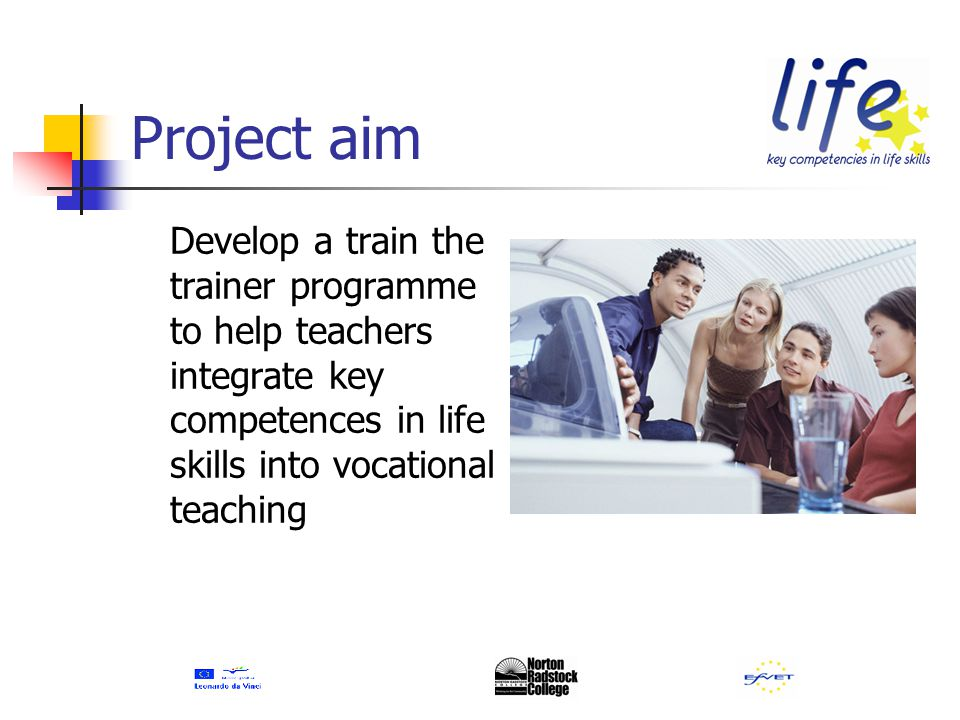 Project objectives Identify standards for integrating key competences in life skills Identify teacher training needs Develop train the trainer materials Pilot and evaluate materials Develop training guides in all partner languages