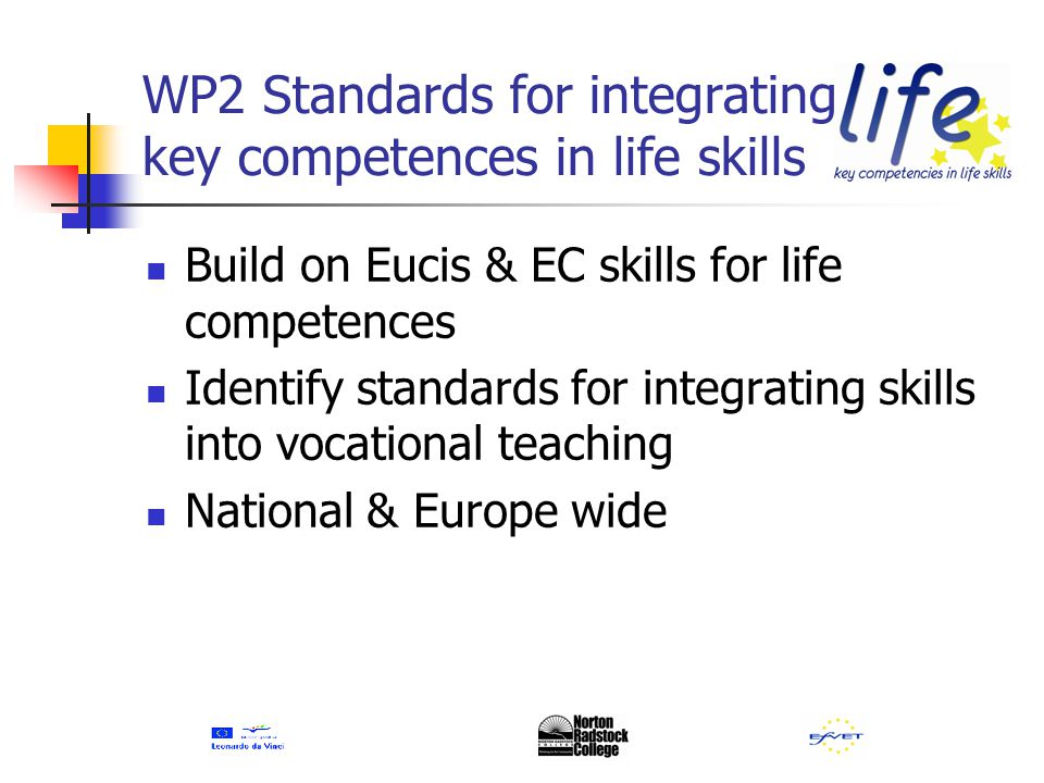 WP2 Standards for integrating key competences in life skills Build on Eucis & EC skills for life competences Identify standards for integrating skills into vocational teaching National & Europe wide