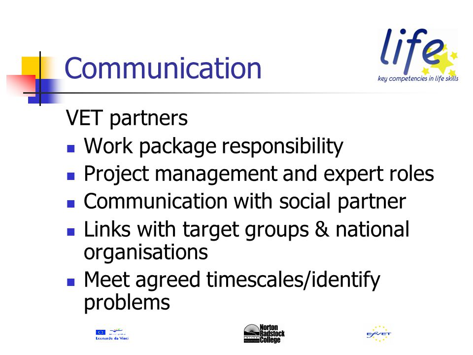 Communication VET partners Work package responsibility Project management and expert roles Communication with social partner Links with target groups & national organisations Meet agreed timescales/identify problems