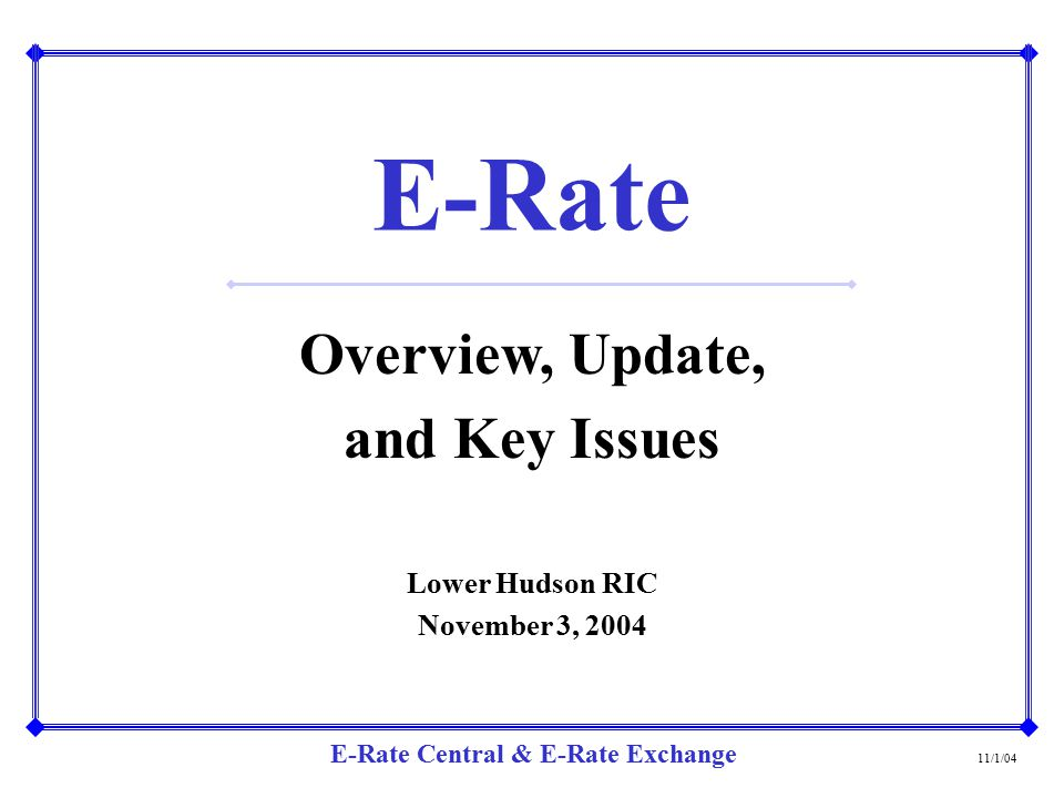 E-Rate Central & E-Rate Exchange E-Rate Overview, Update, and Key Issues Lower Hudson RIC November 3, 2004 11/1/04