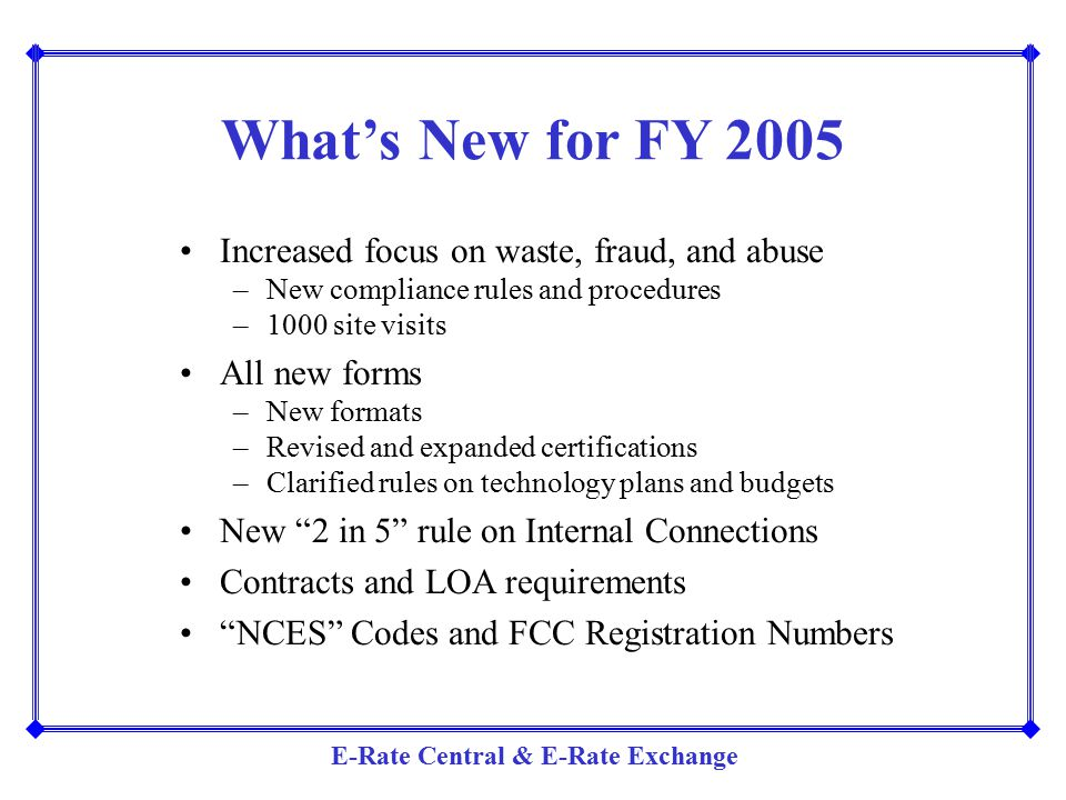 E-Rate Central & E-Rate Exchange What's New for FY 2005 Increased focus on waste, fraud, and abuse –New compliance rules and procedures –1000 site vis