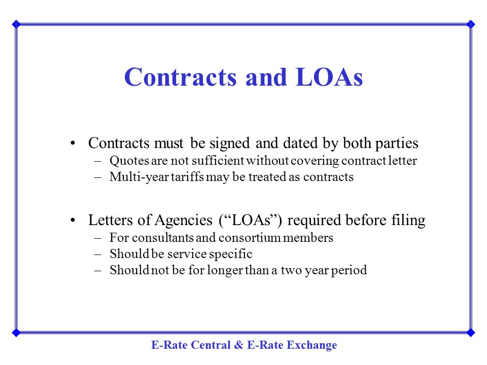 E-Rate Central & E-Rate Exchange Contracts and LOAs Contracts must be signed and dated by both parties –Quotes are not sufficient without covering con