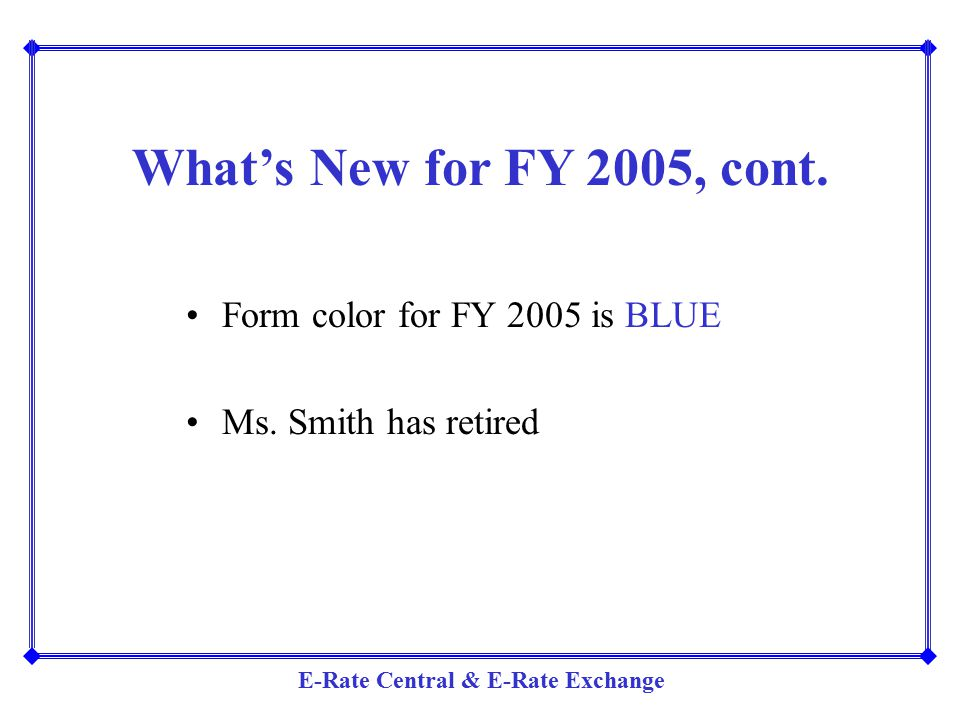 E-Rate Central & E-Rate Exchange What's New for FY 2005, cont. Form color for FY 2005 is BLUE Ms. Smith has retired