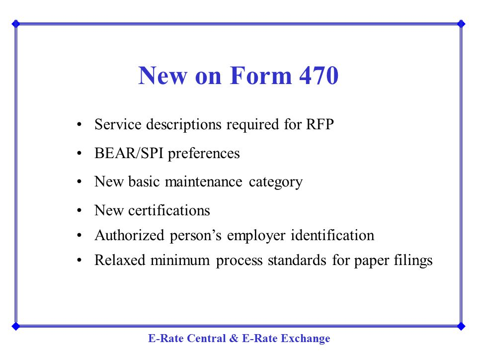E-Rate Central & E-Rate Exchange New on Form 470 Service descriptions required for RFP BEAR/SPI preferences New basic maintenance category New certifi