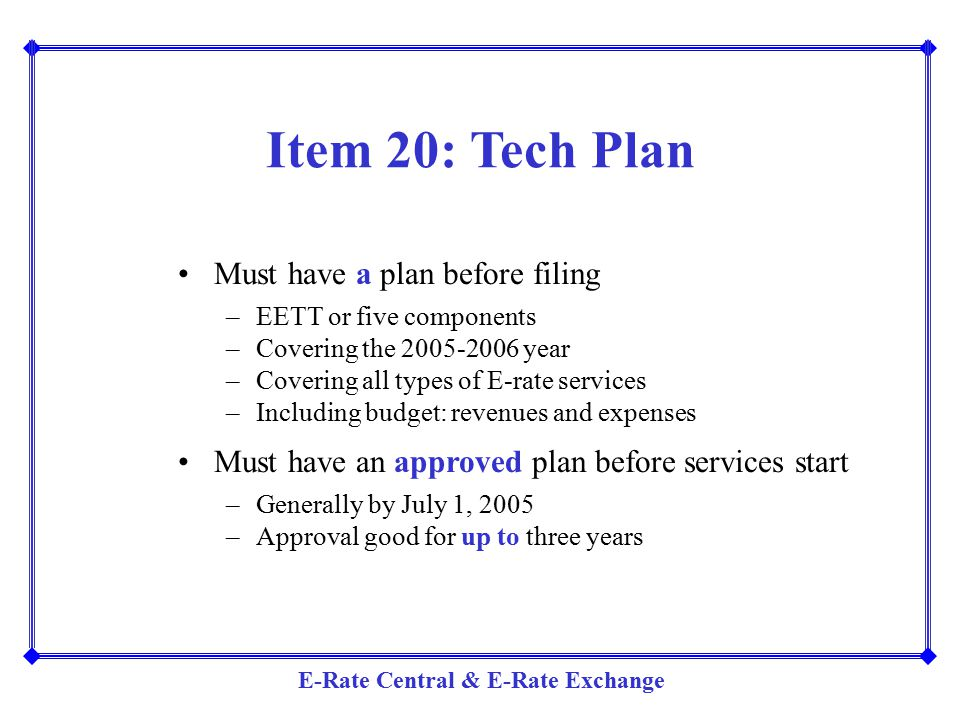 E-Rate Central & E-Rate Exchange Item 20: Tech Plan Must have a plan before filing –EETT or five components –Covering the 2005-2006 year –Covering all
