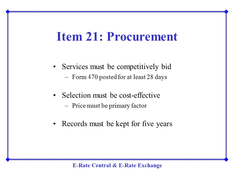 E-Rate Central & E-Rate Exchange Item 21: Procurement Services must be competitively bid –Form 470 posted for at least 28 days Selection must be cost-