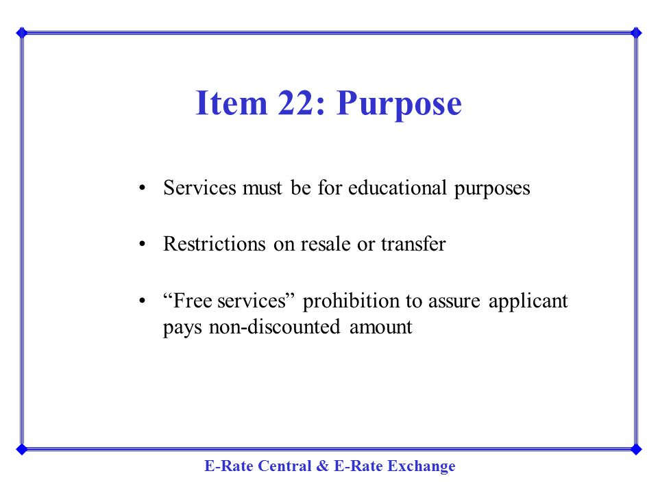 """E-Rate Central & E-Rate Exchange Item 22: Purpose Services must be for educational purposes Restrictions on resale or transfer """"Free services"""" prohibi"""