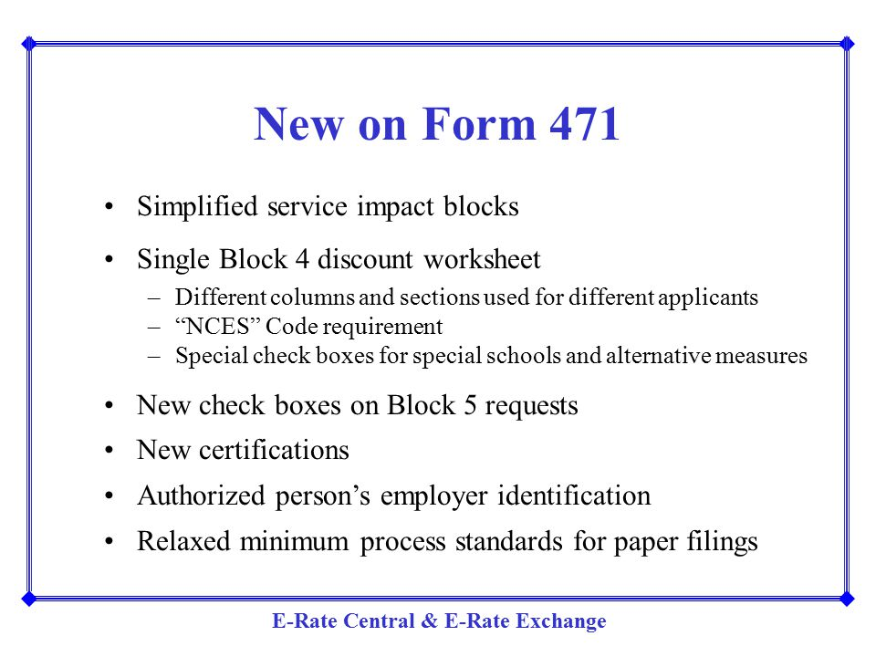 E-Rate Central & E-Rate Exchange New on Form 471 Simplified service impact blocks Single Block 4 discount worksheet –Different columns and sections us