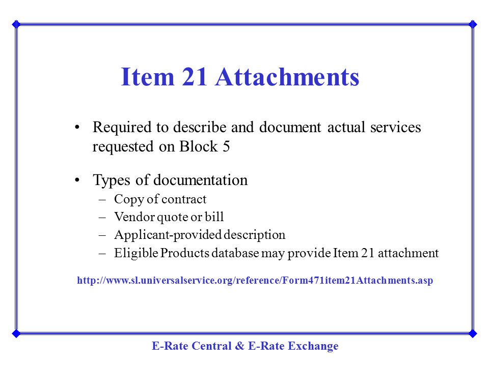 E-Rate Central & E-Rate Exchange Item 21 Attachments Required to describe and document actual services requested on Block 5 Types of documentation –Co