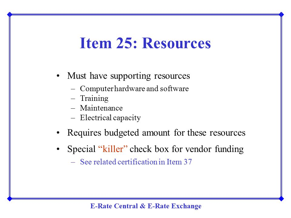 E-Rate Central & E-Rate Exchange Item 25: Resources Must have supporting resources –Computer hardware and software –Training –Maintenance –Electrical