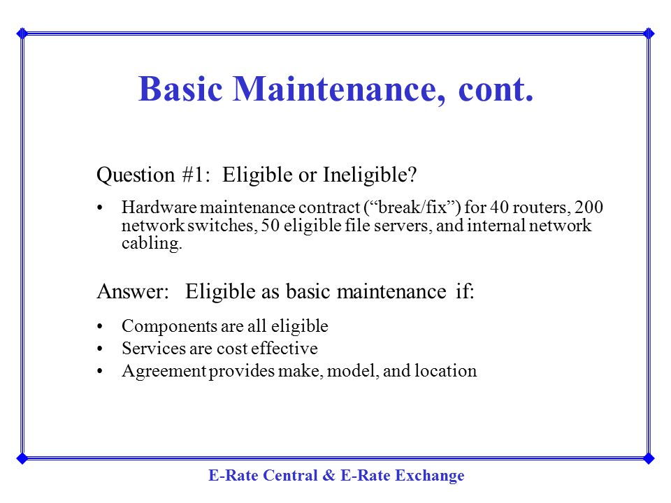 """E-Rate Central & E-Rate Exchange Basic Maintenance, cont. Question #1: Eligible or Ineligible? Hardware maintenance contract (""""break/fix"""") for 40 rout"""