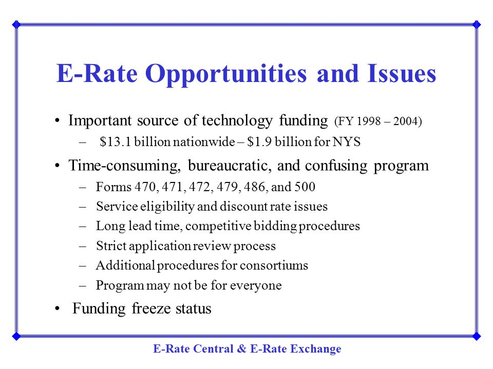 E-Rate Central & E-Rate Exchange Important source of technology funding (FY 1998 – 2004) – $13.1 billion nationwide – $1.9 billion for NYS Time-consum