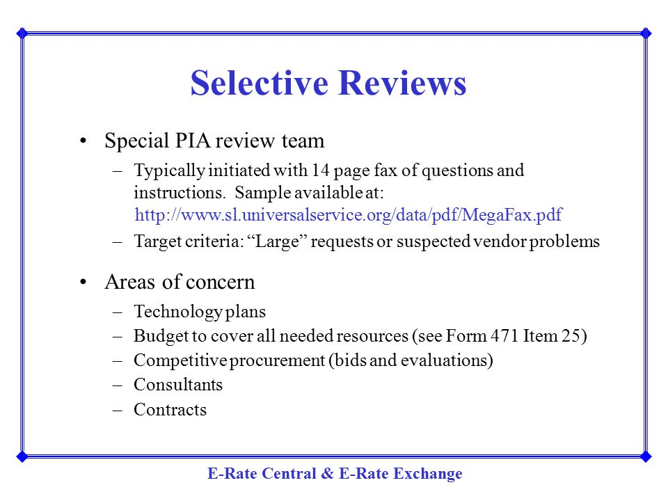 E-Rate Central & E-Rate Exchange Selective Reviews Special PIA review team –Typically initiated with 14 page fax of questions and instructions. Sample