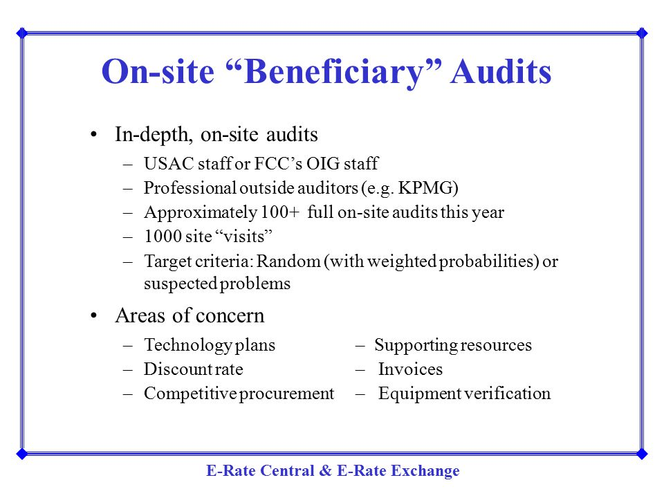 """E-Rate Central & E-Rate Exchange On-site """"Beneficiary"""" Audits In-depth, on-site audits –USAC staff or FCC's OIG staff –Professional outside auditors ("""