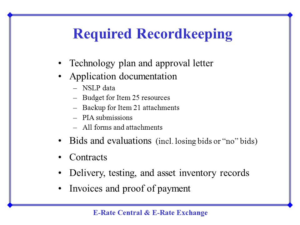 E-Rate Central & E-Rate Exchange Required Recordkeeping Technology plan and approval letter Application documentation –NSLP data –Budget for Item 25 r