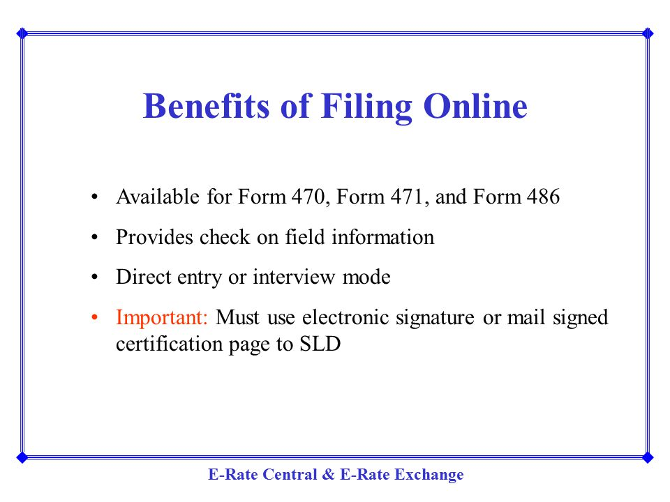 E-Rate Central & E-Rate Exchange Benefits of Filing Online Available for Form 470, Form 471, and Form 486 Provides check on field information Direct e