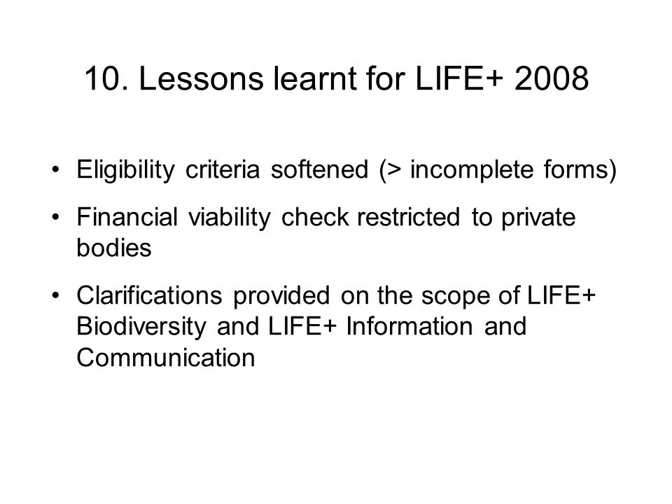 10. Lessons learnt for LIFE+ 2008 Eligibility criteria softened (> incomplete forms) Financial viability check restricted to private bodies Clarificat
