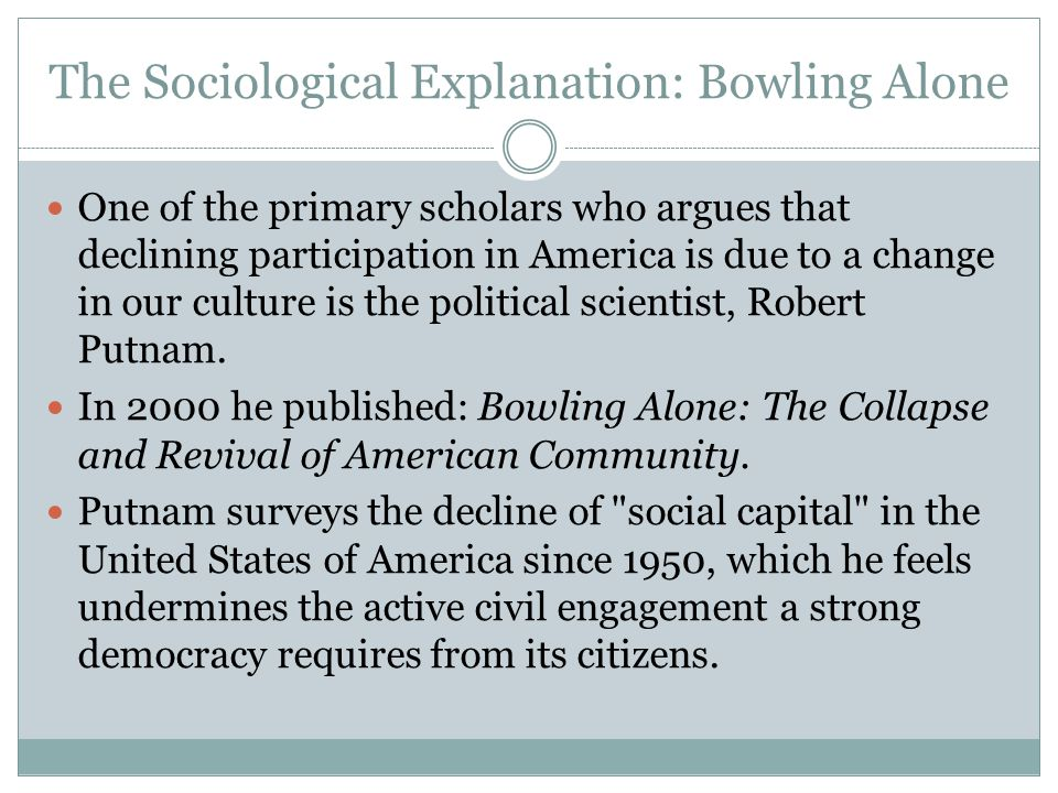 The Sociological Explanation: Bowling Alone One of the primary scholars who argues that declining participation in America is due to a change in our c