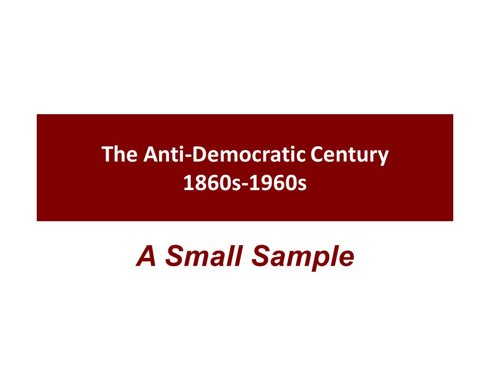 The Anti-Democratic Century 1860s-1960s A Small Sample