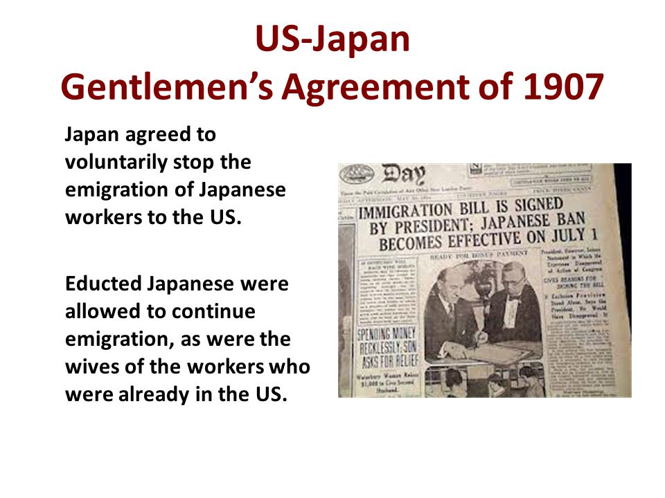 US-Japan Gentlemen's Agreement of 1907 Japan agreed to voluntarily stop the emigration of Japanese workers to the US. Educted Japanese were allowed to
