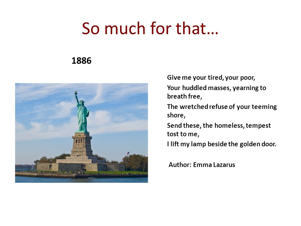 So much for that… 1886 Give me your tired, your poor, Your huddled masses, yearning to breath free, The wretched refuse of your teeming shore, Send th