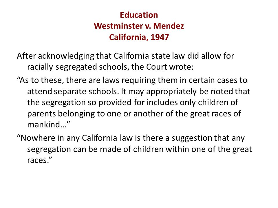 Education Westminster v. Mendez California, 1947 After acknowledging that California state law did allow for racially segregated schools, the Court wr