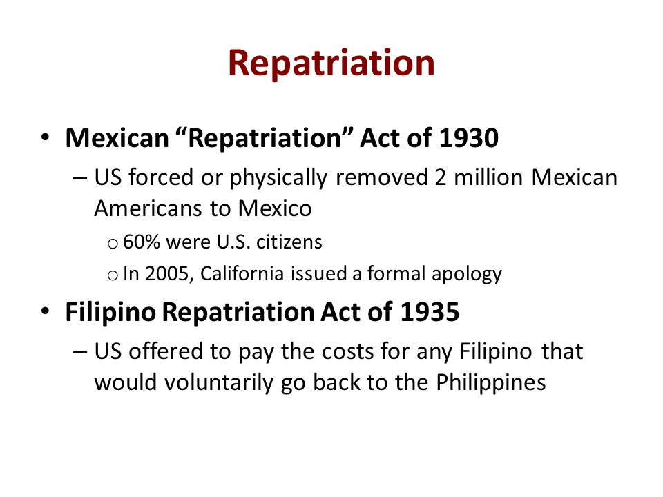 "Repatriation Mexican ""Repatriation"" Act of 1930 – US forced or physically removed 2 million Mexican Americans to Mexico o 60% were U.S. citizens o In"