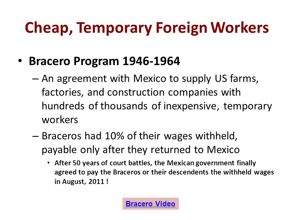 Cheap, Temporary Foreign Workers Bracero Program 1946-1964 – An agreement with Mexico to supply US farms, factories, and construction companies with h