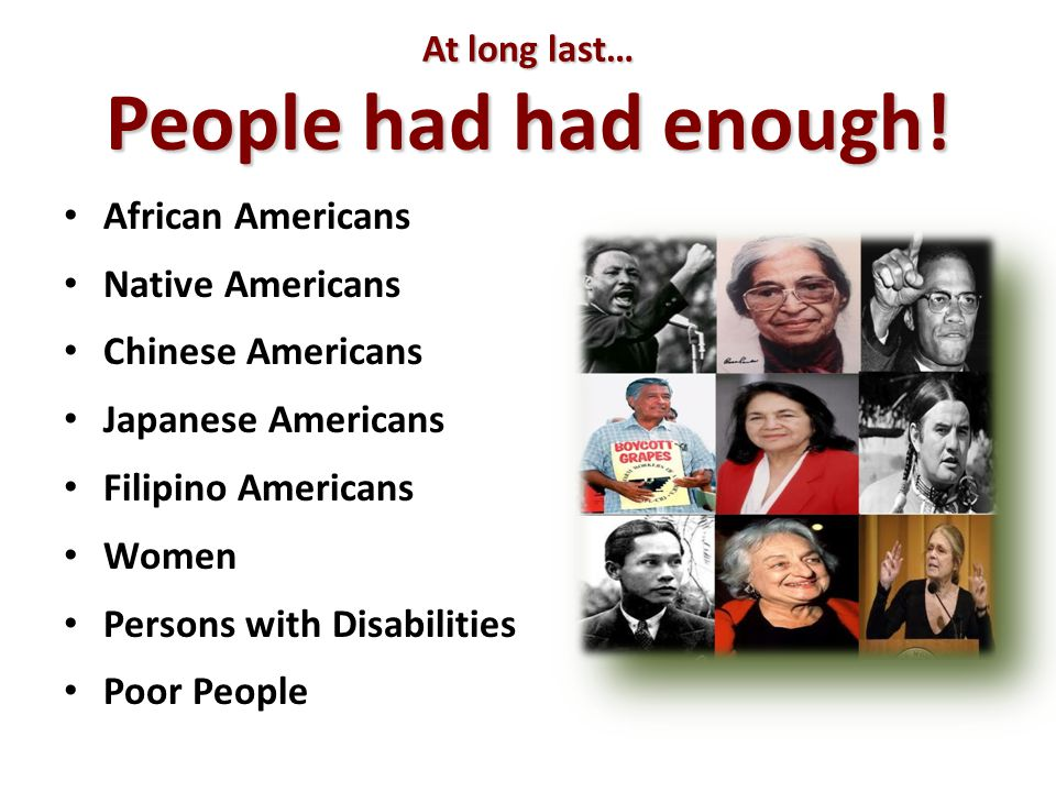 At long last… People had had enough! African Americans Native Americans Chinese Americans Japanese Americans Filipino Americans Women Persons with Dis