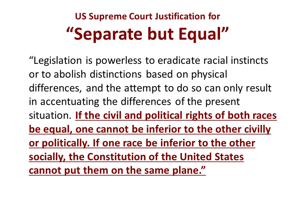 "US Supreme Court Justification for ""Separate but Equal"" ""Legislation is powerless to eradicate racial instincts or to abolish distinctions based on ph"