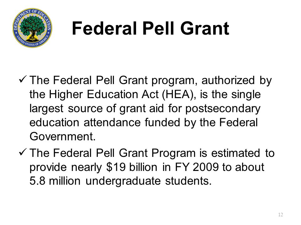 Federal Pell Grant The Federal Pell Grant program, authorized by the Higher Education Act (HEA), is the single largest source of grant aid for postsecondary education attendance funded by the Federal Government.