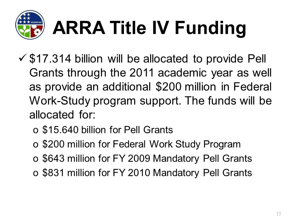 ARRA Title IV Funding $17.314 billion will be allocated to provide Pell Grants through the 2011 academic year as well as provide an additional $200 million in Federal Work-Study program support.