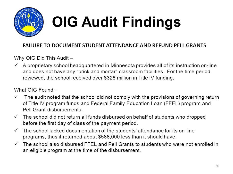 OIG Audit Findings FAILURE TO DOCUMENT STUDENT ATTENDANCE AND REFUND PELL GRANTS Why OIG Did This Audit – A proprietary school headquartered in Minnesota provides all of its instruction on-line and does not have any brick and mortar classroom facilities.