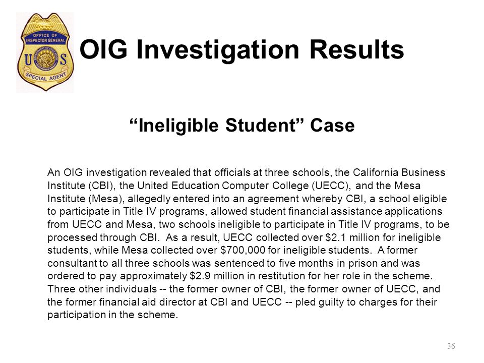 OIG Investigation Results Ineligible Student Case An OIG investigation revealed that officials at three schools, the California Business Institute (CBI), the United Education Computer College (UECC), and the Mesa Institute (Mesa), allegedly entered into an agreement whereby CBI, a school eligible to participate in Title IV programs, allowed student financial assistance applications from UECC and Mesa, two schools ineligible to participate in Title IV programs, to be processed through CBI.