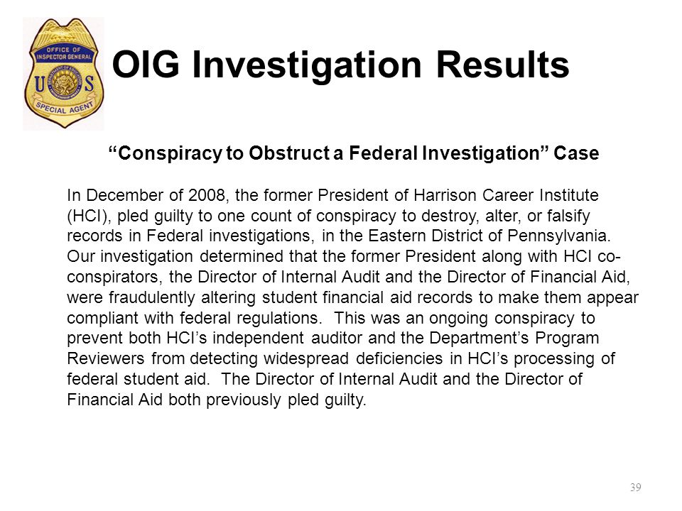 OIG Investigation Results Conspiracy to Obstruct a Federal Investigation Case In December of 2008, the former President of Harrison Career Institute (HCI), pled guilty to one count of conspiracy to destroy, alter, or falsify records in Federal investigations, in the Eastern District of Pennsylvania.