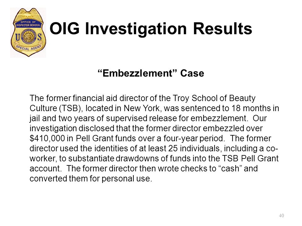 OIG Investigation Results Embezzlement Case The former financial aid director of the Troy School of Beauty Culture (TSB), located in New York, was sentenced to 18 months in jail and two years of supervised release for embezzlement.