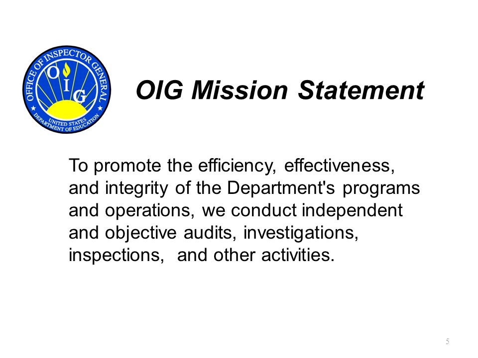 OIG Mission Statement To promote the efficiency, effectiveness, and integrity of the Department s programs and operations, we conduct independent and objective audits, investigations, inspections, and other activities.