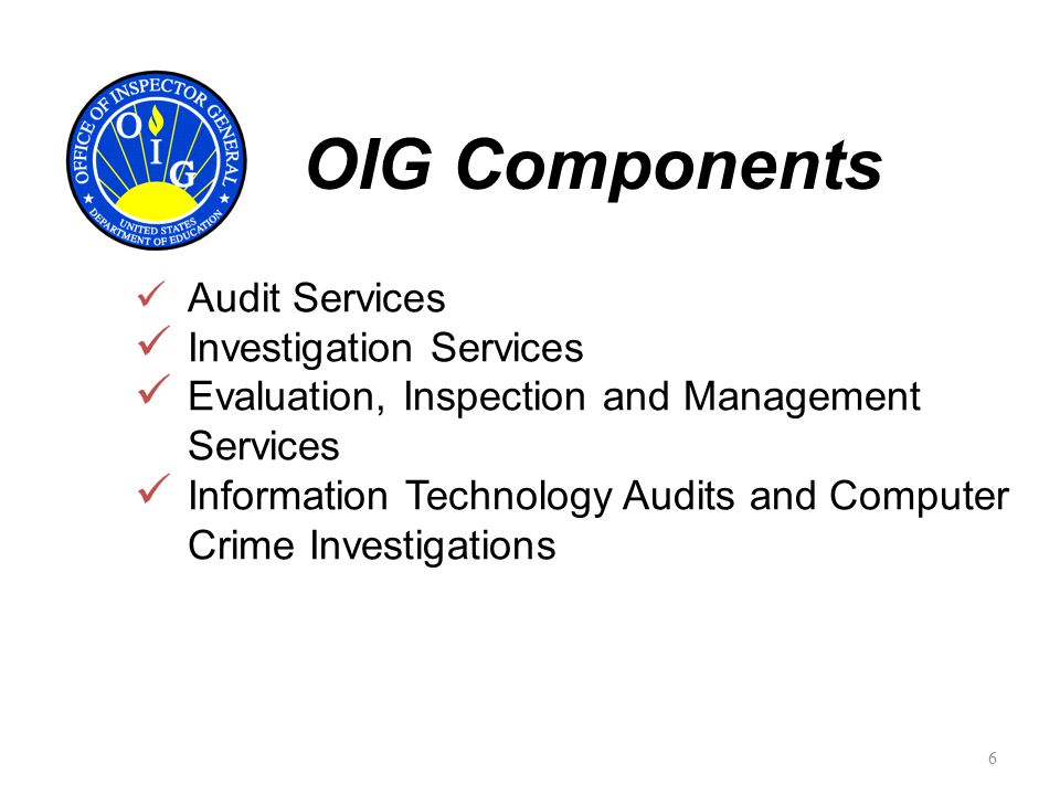 Audit Services Investigation Services Evaluation, Inspection and Management Services Information Technology Audits and Computer Crime Investigations OIG Components 6