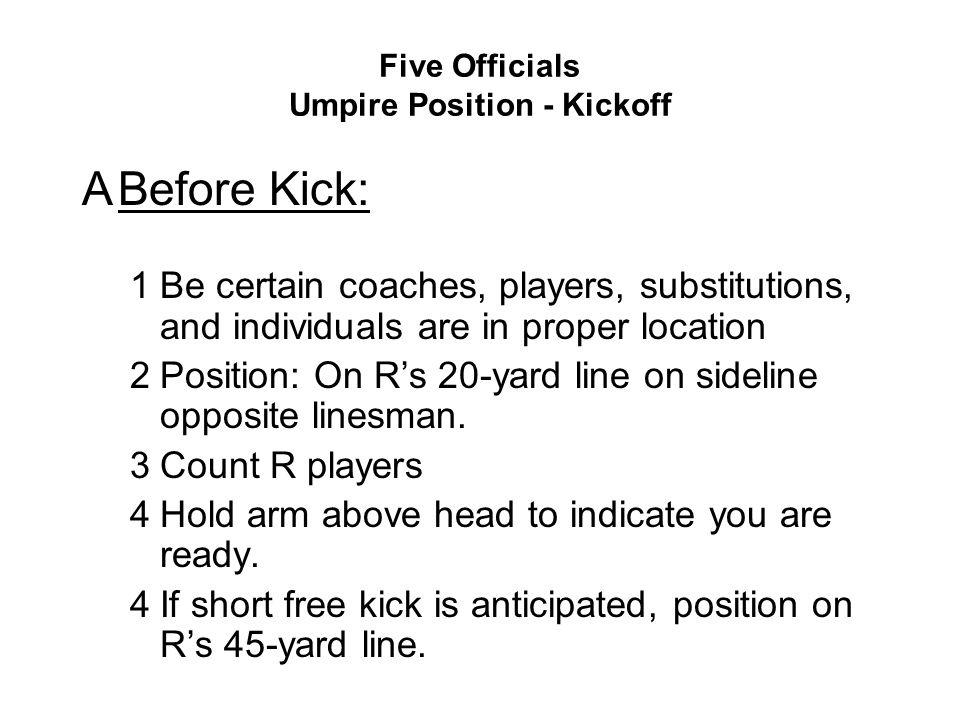 Five Officials Umpire Position - Kickoff ABefore Kick: 1Be certain coaches, players, substitutions, and individuals are in proper location 2Position: On R's 20-yard line on sideline opposite linesman.