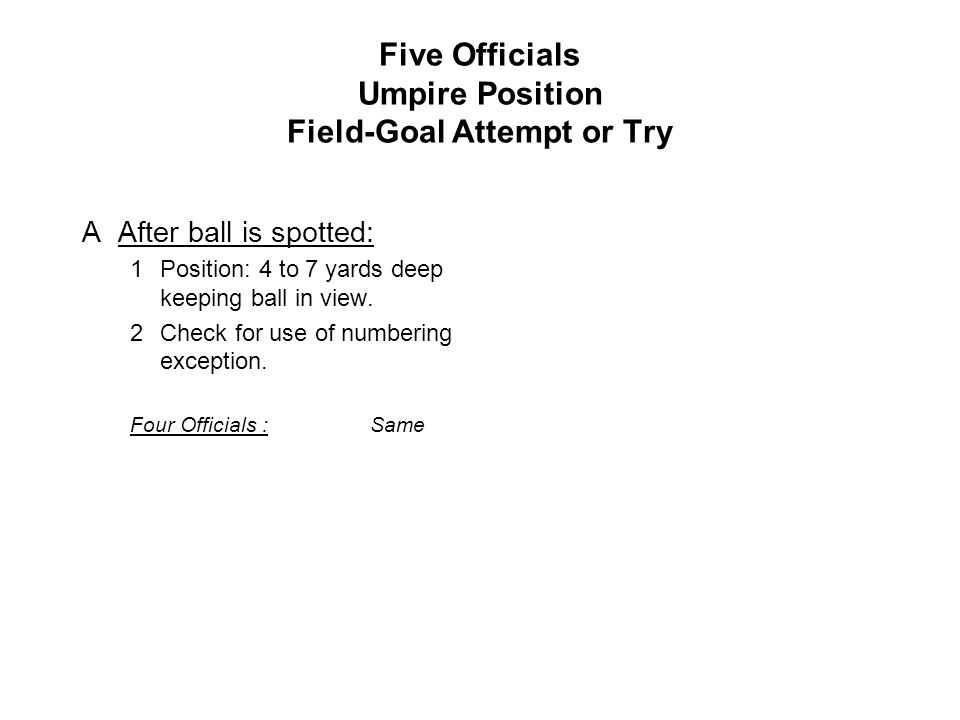 Five Officials Umpire Position Field-Goal Attempt or Try AAfter ball is spotted: 1Position: 4 to 7 yards deep keeping ball in view.