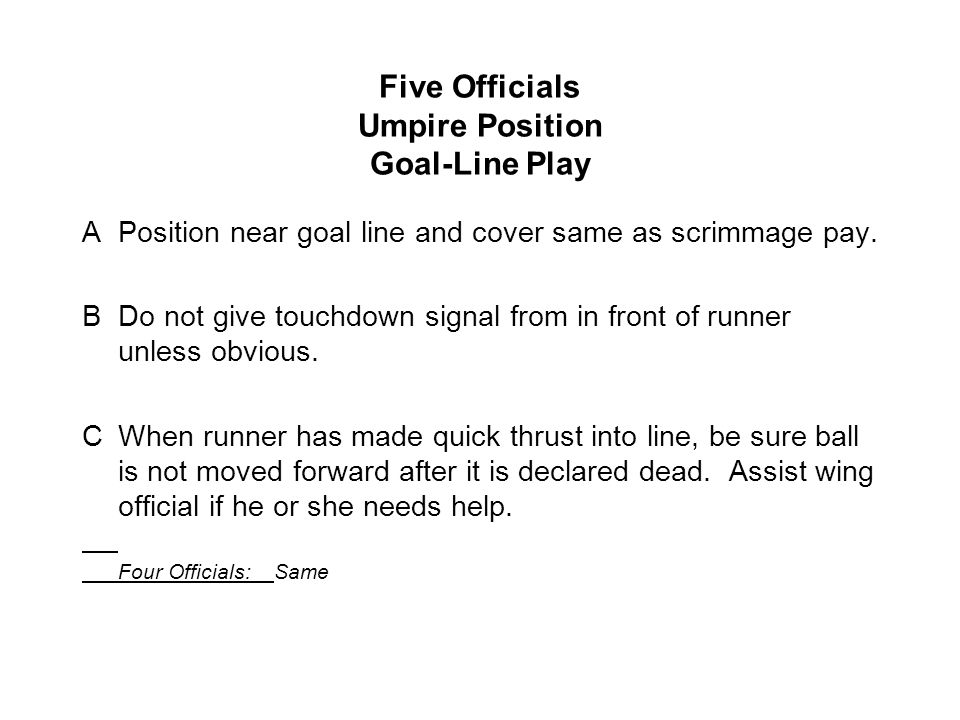 Five Officials Umpire Position Goal-Line Play APosition near goal line and cover same as scrimmage pay.