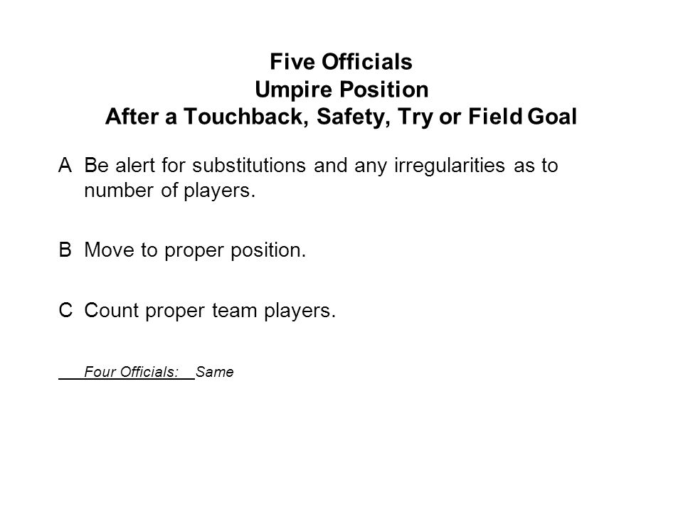 Five Officials Umpire Position After a Touchback, Safety, Try or Field Goal ABe alert for substitutions and any irregularities as to number of players.