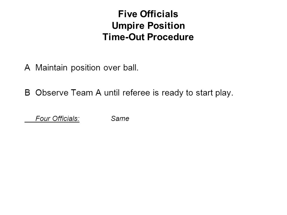 Five Officials Umpire Position Time-Out Procedure AMaintain position over ball.