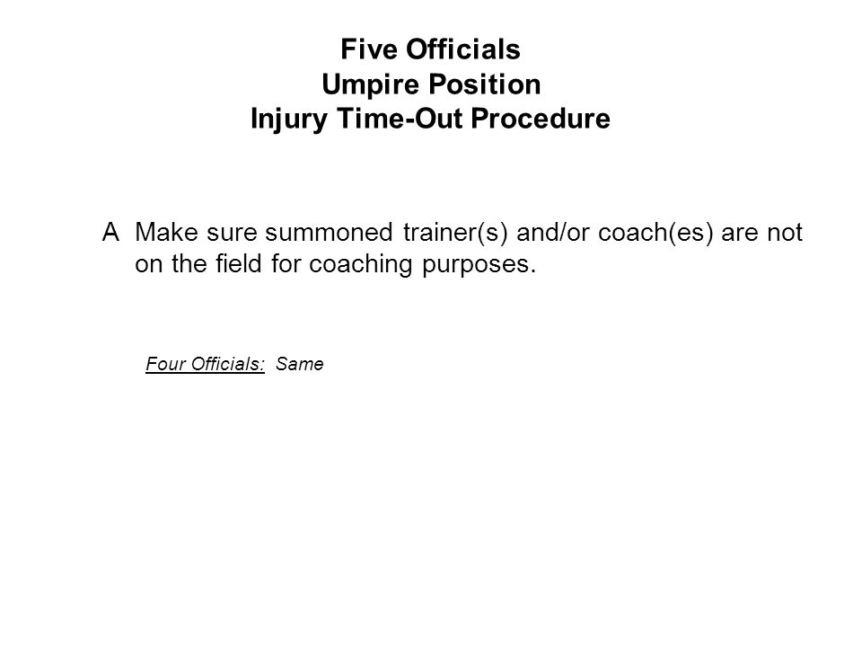 Five Officials Umpire Position Injury Time-Out Procedure AMake sure summoned trainer(s) and/or coach(es) are not on the field for coaching purposes.