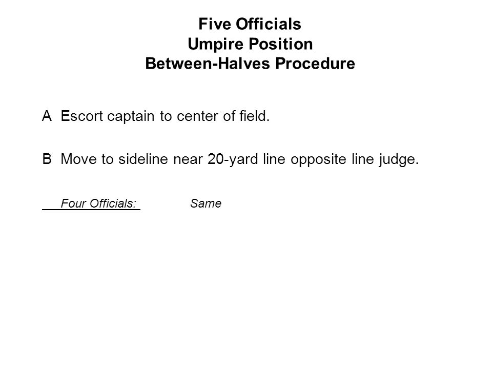 Five Officials Umpire Position Between-Halves Procedure AEscort captain to center of field.